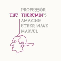 The Theremin: Professor Theremin's Amazing Etherwave Marvel